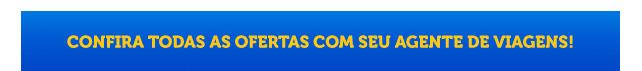 CONFIRA TODAS AS OFERTAS COM SEU AGENTE DE VIAGENS!