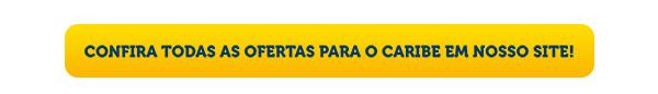 CONFIRA TODAS AS OFERTAS PARA O CARIBE EM NOSSO SITE!