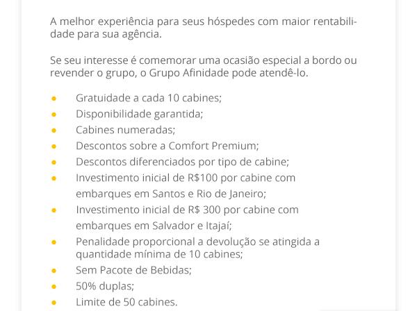 A melhor experiência para seus hóspedes com maior rentabilidade para sua agência. Se seu interesse é comemorar uma ocasião especial a bordo ou revender o grupo, o Grupo Afinidade pode atendê-lo. ●Gratuidade a cada 10 cabines; ●Disponibilidade garantida; ●Cabines numeradas; ●Descontos sobre a Comfort Premium; ●Descontos diferenciados por tipo de cabine; ●Investimento inicial de R$100 por cabine com embarques em Santos e Rio de Janeiro; ●        Investimento inicial de R$ 300 por cabine com embarques em Salvador e Itajaí; ●Penalidade proporcional a devolução se atingida a quantidade mínima de 10 cabines; ●Sem Pacote de Bebidas; ●50% duplas; ●Limite de 50 cabines.