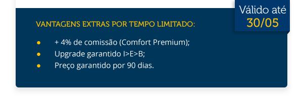 Vantagens extras por tempo limitado:+ 4% de comissão (Comfort Premium);Upgrade garantido |>E>B;Preço garantido por 90 dias.