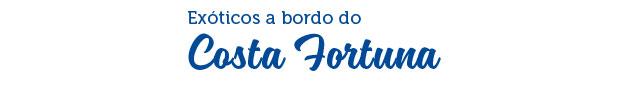 EXÓTICOS A BORDO DO COSTA FORTUNA