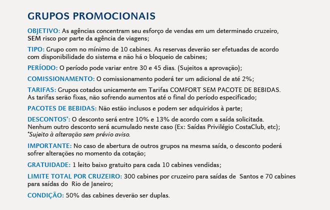 GRUPOS PROMOCIONAIS Objetivo: As agências concentram seu esforço de vendas em um determinado cruzeiro,SEM risco por parte da agência de viagens; Tipo: Grupo com no mínimo de 10 cabines. O grupo será aberto no sistema e as cabinesalocadas dentro do mesmo; Período: O período pode variar entre 30 e 45 dias. (Sujeitos a aprovação); Comissionamento: O comissionamento poderá ter um adicional de até 2%; tarifas: Grupos cotados unicamente em Tarifas COMFORT SEM PACOTE DE BEBIDAS. As tarifas serão fixas, não sofrendo aumentos até o final do período especificado; Pacotes de Bebidas: Não estão inclusos e podem ser adquiridos à parte; Descontos*: O desconto será entre 10% e 13% de acordo com a saída solicitada.Nenhum outro desconto será acumulado neste caso (Ex: Saídas Privilégio CostaClub, etc);*Sujeito à alteração sem prévio aviso. Importante: No caso de abertura de outros grupos na mesma saída, o desconto poderásofrer alterações no momento da cotação; Gratuidade: 1 leito baixo gratuito para cada 10 cabines vendidas; Limite total por cruzeiro: 300 cabines por cruzeiro para saídas de  Santos e 70 cabinespara saídas do  Rio de Janeiro; CONDIÇÃO: 50% das cabines deverão ser duplas.