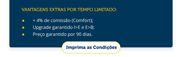 VANTAGENS EXTRAS POR TEMPO LIMITADO:  + 4% DE COMISSÃO(COMFORT); UPGRADE GARANTIDO; PREÇO GARANTIDO POR 90 DIAS.
