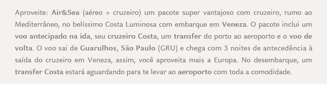 Aproveite: Air&Sea (aéreo + cruzeiro) um pacote super vantajoso com cruzeiro, rumo ao Mediterrâneo, no belíssimo Costa Luminosa com embarque em Veneza. O pacote inclui um voo antecipado na ida, seu cruzeiro Costa, um transfer do porto ao aeroporto e o voo de volta. O voo sai de Guarulhos, São Paulo (GRU) e chega com 3 noites de antecedência àsaída do cruzeiro em Veneza, assim, você aproveita mais a Europa. No desembarque, um transfer Costa estará aguardando para te levar ao aeroporto com toda a comodidade.